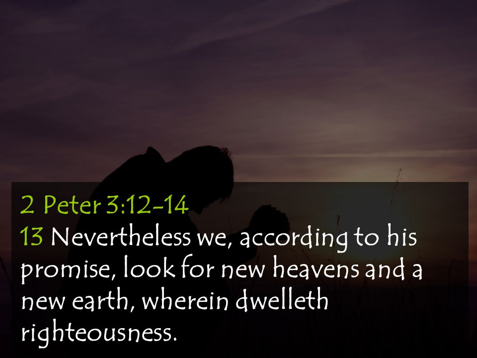 2 Peter 3:12-14 13 Nevertheless we, according to his promise, look for new heavens and a new earth, wherein dwelleth righteousness.