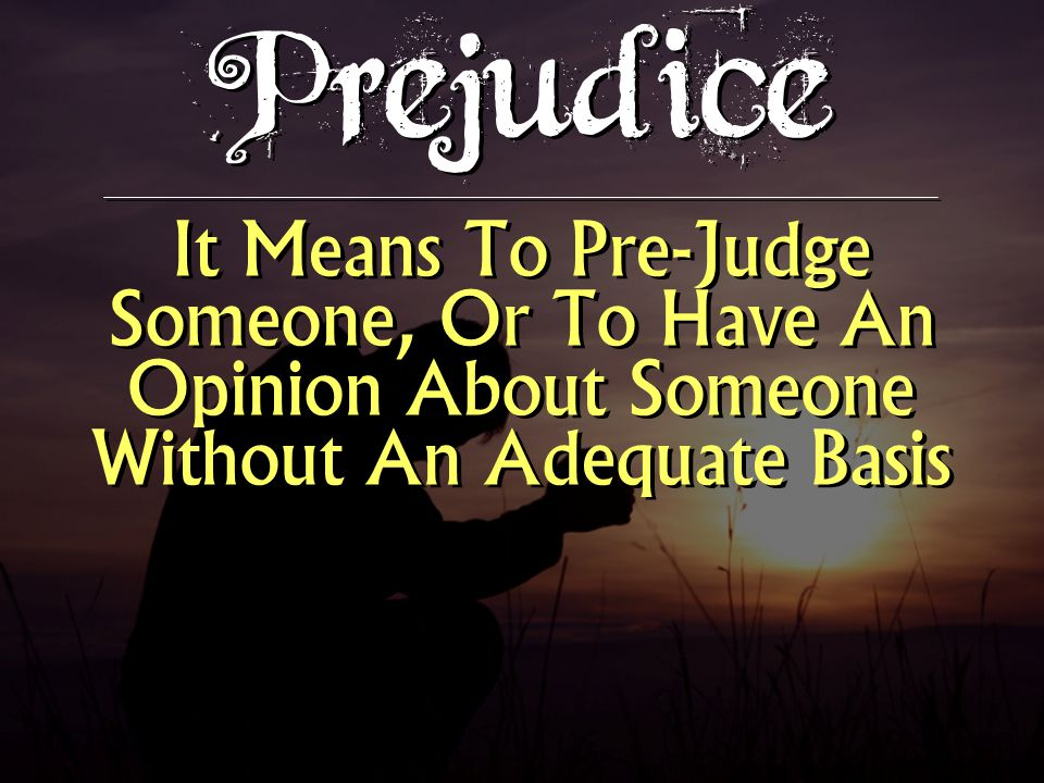 Prejudice It Means To Pre-Judge Someone, Or To Have An Opinion About Someone Without An Adequate Basis.