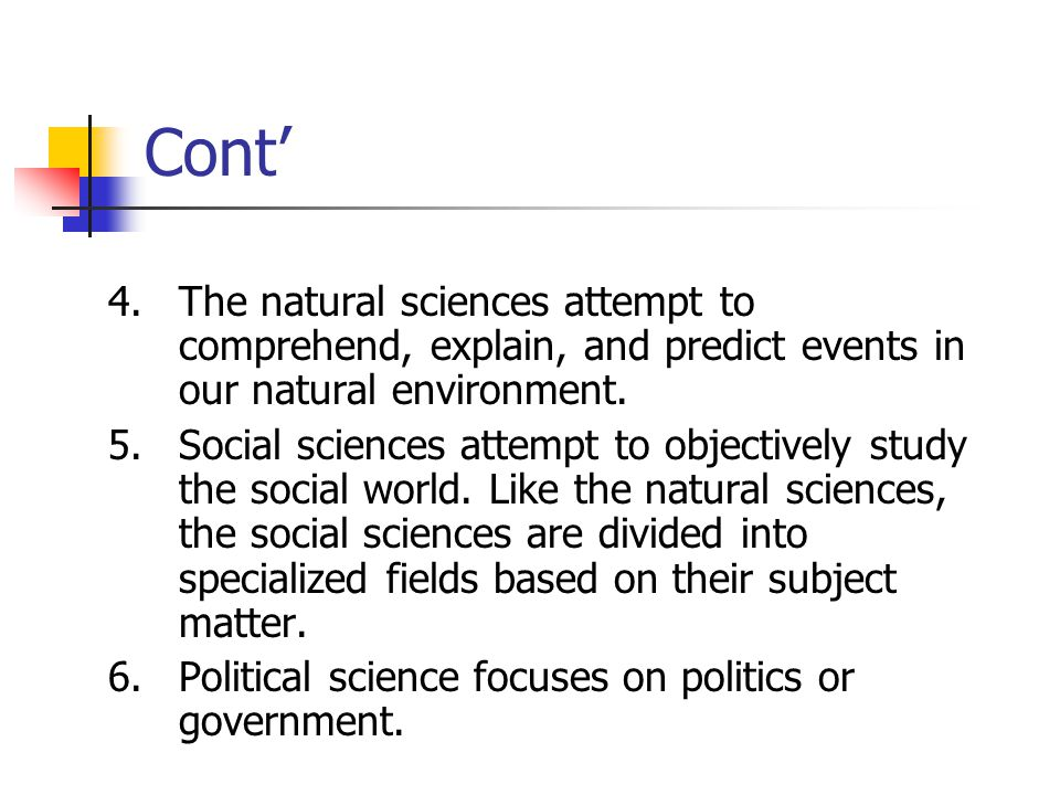 Cont' 4. The natural sciences attempt to comprehend, explain, and predict events in our natural environment.
