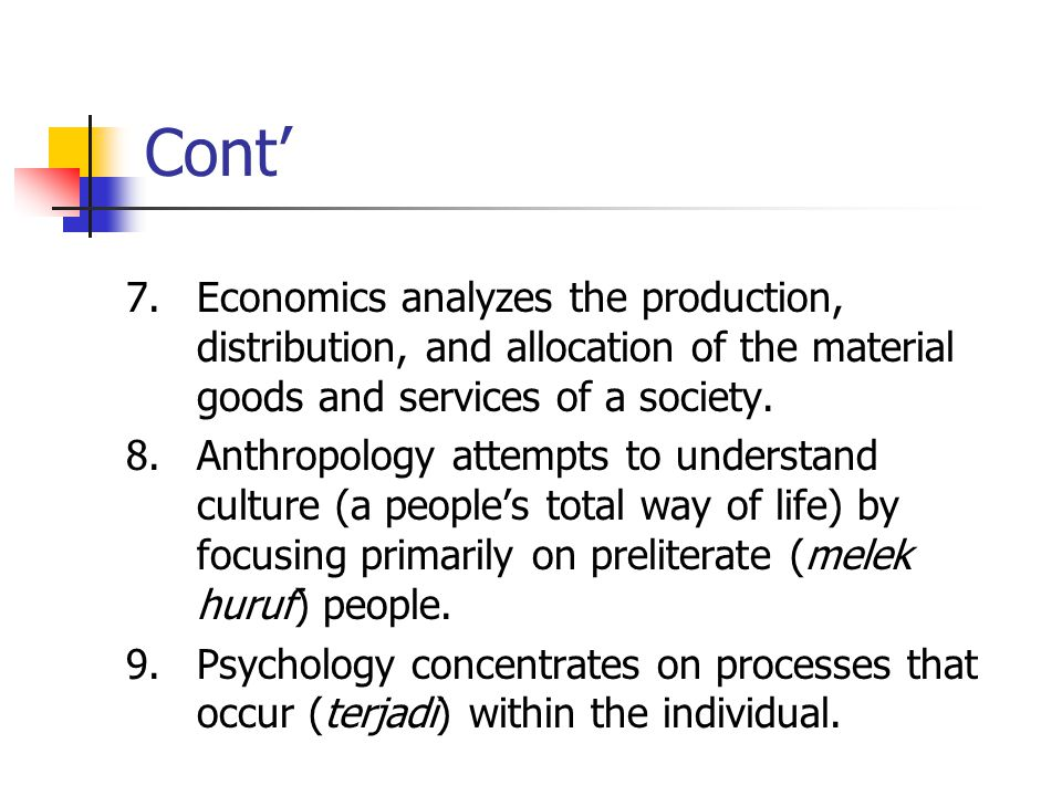 Cont' 7. Economics analyzes the production, distribution, and allocation of the material goods and services of a society.
