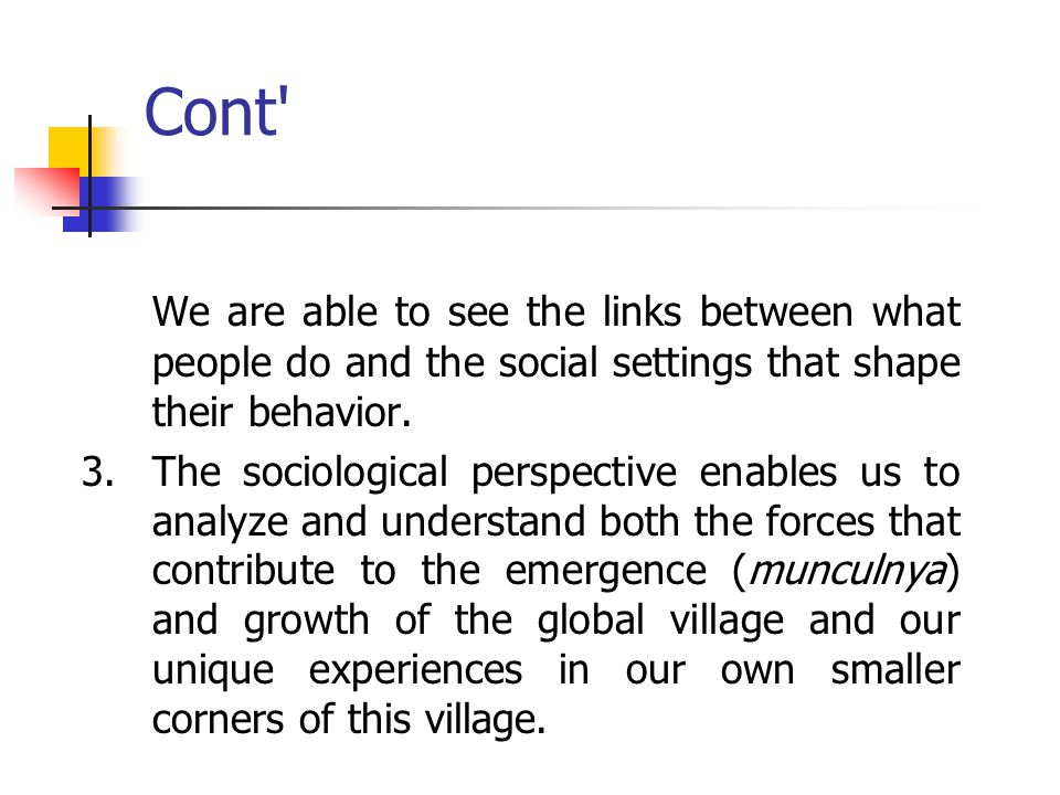 Cont We are able to see the links between what people do and the social settings that shape their behavior.
