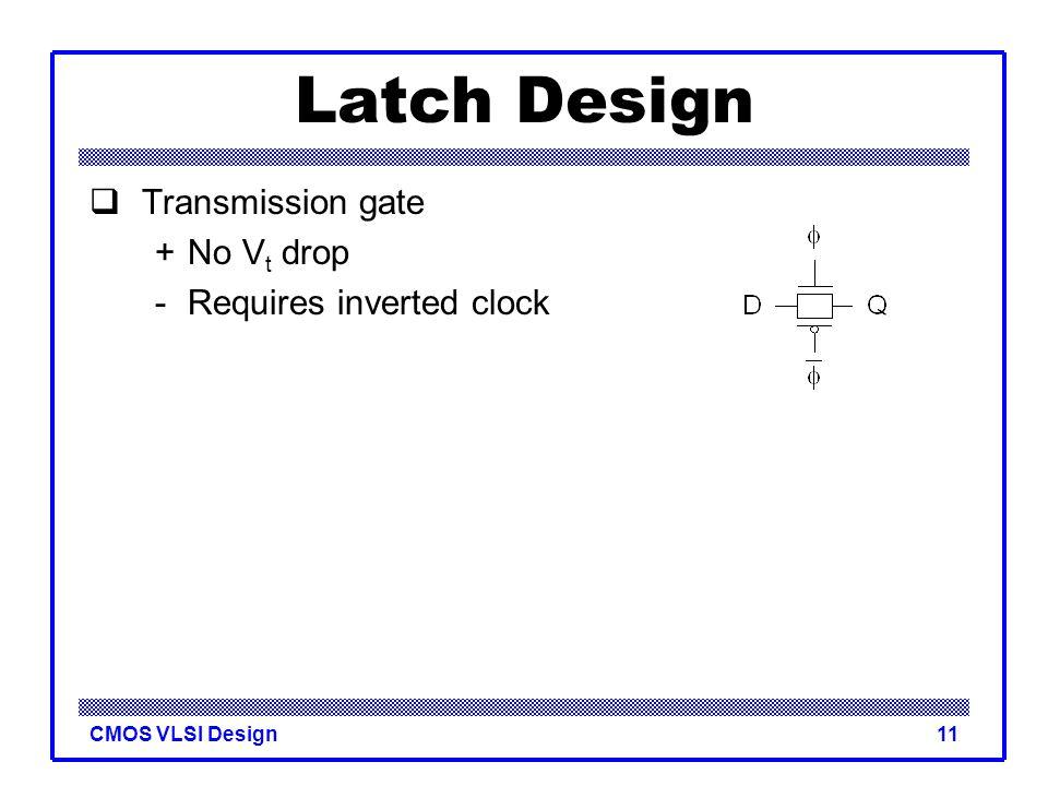 Latch Design Transmission gate + No Vt drop - Requires inverted clock