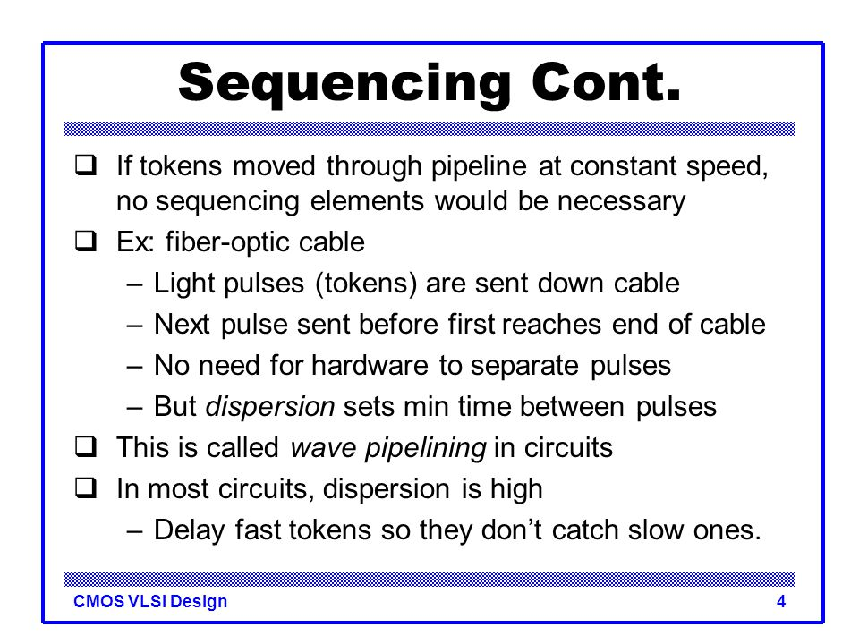 Sequencing Cont. If tokens moved through pipeline at constant speed, no sequencing elements would be necessary.