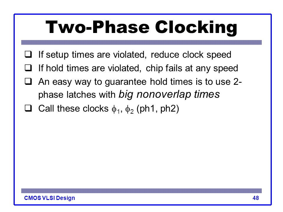 Two-Phase Clocking If setup times are violated, reduce clock speed