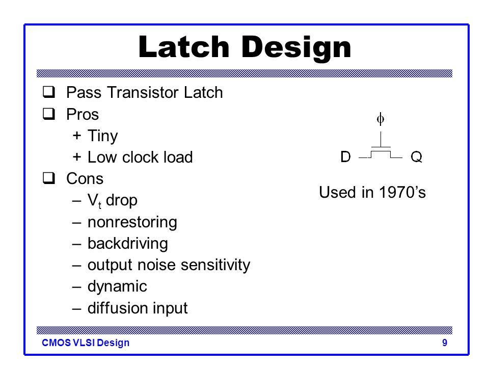 Latch Design Pass Transistor Latch Pros + Tiny + Low clock load Cons