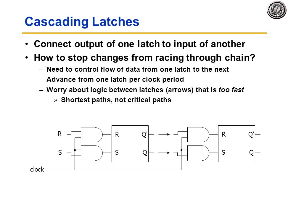 Cascading Latches Connect output of one latch to input of another