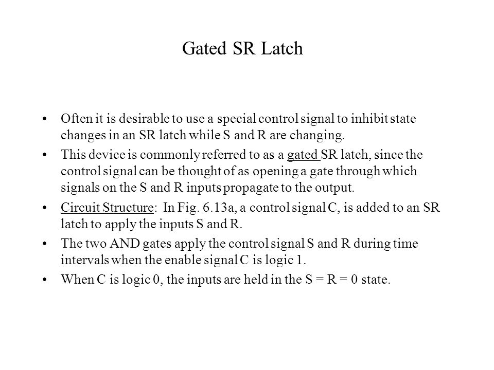 Gated SR Latch Often it is desirable to use a special control signal to inhibit state changes in an SR latch while S and R are changing.