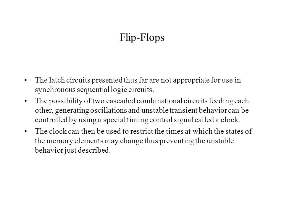Flip-Flops The latch circuits presented thus far are not appropriate for use in synchronous sequential logic circuits.