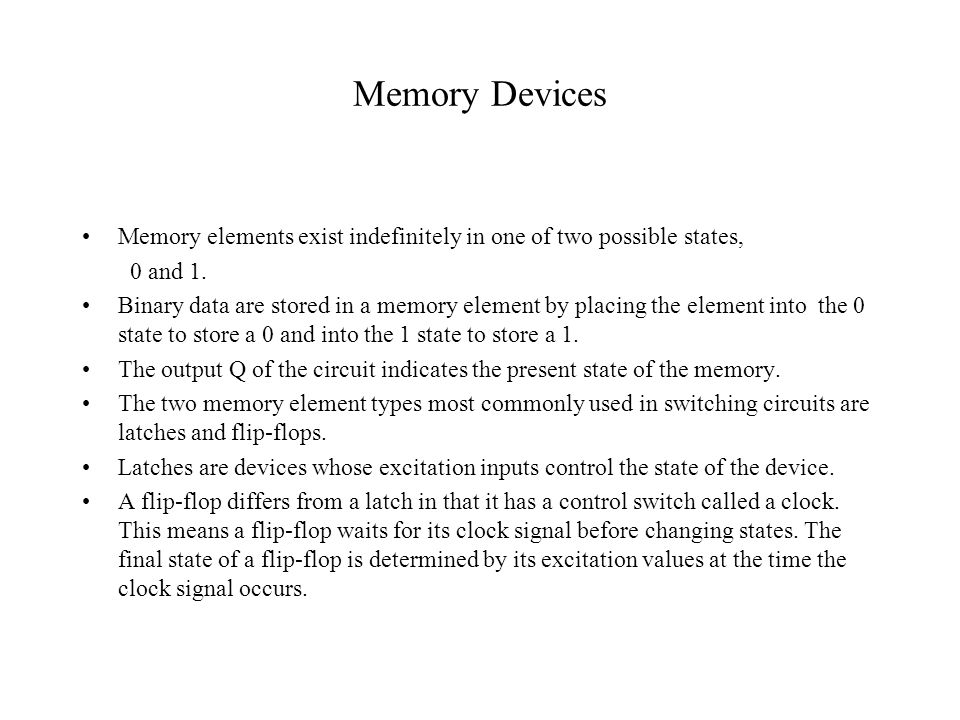 Memory Devices Memory elements exist indefinitely in one of two possible states, 0 and 1.