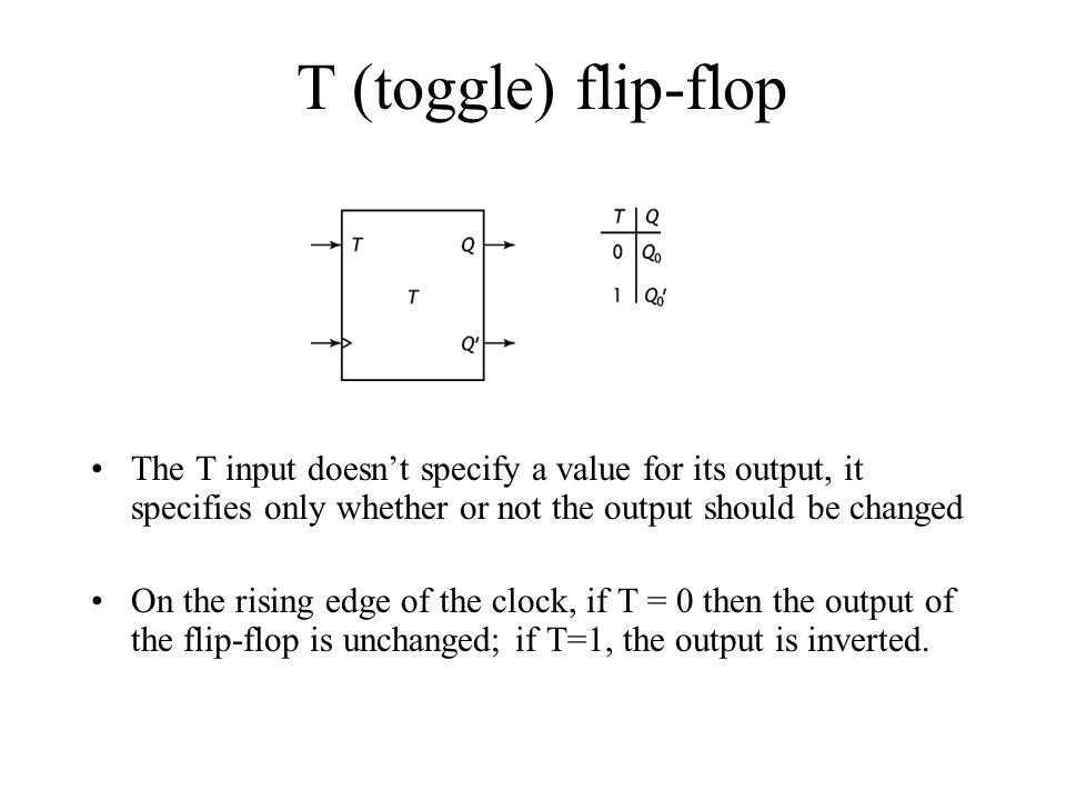 T (toggle) flip-flop The T input doesn't specify a value for its output, it specifies only whether or not the output should be changed.