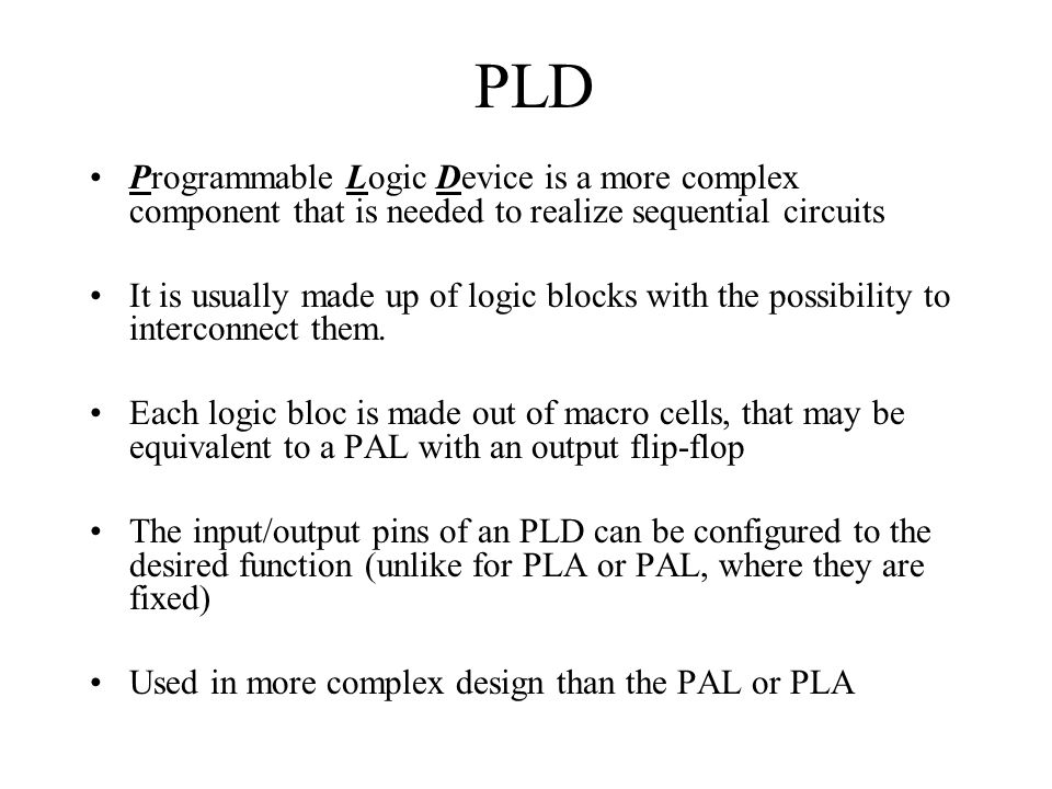 PLD Programmable Logic Device is a more complex component that is needed to realize sequential circuits.