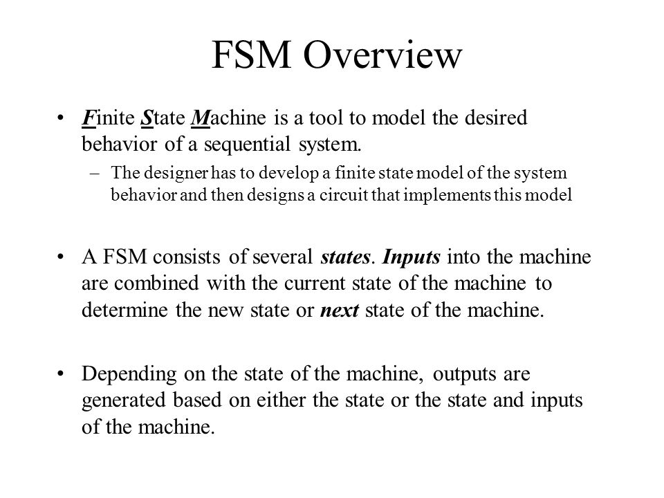 FSM Overview Finite State Machine is a tool to model the desired behavior of a sequential system.