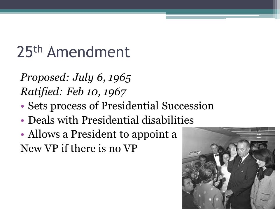 25th Amendment Proposed: July 6, 1965 Ratified: Feb 10, 1967