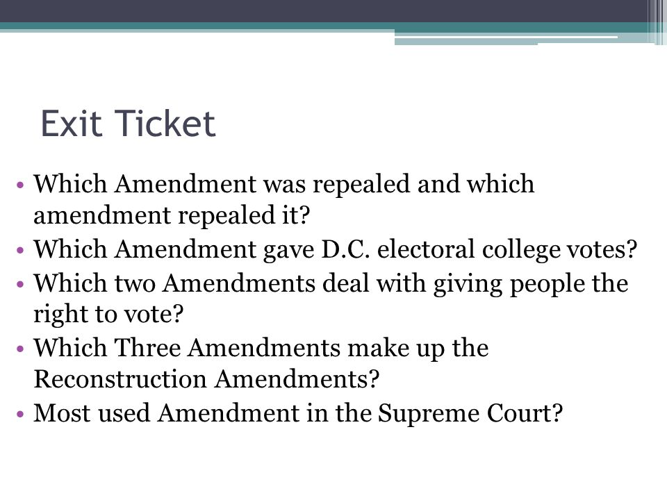 Exit Ticket Which Amendment was repealed and which amendment repealed it Which Amendment gave D.C. electoral college votes