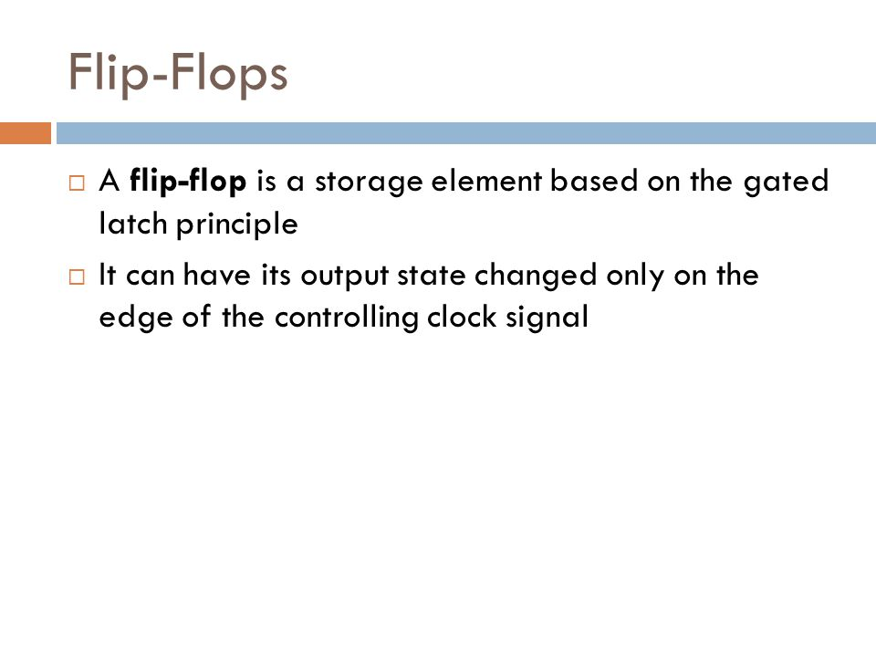Flip-Flops A flip-flop is a storage element based on the gated latch principle.