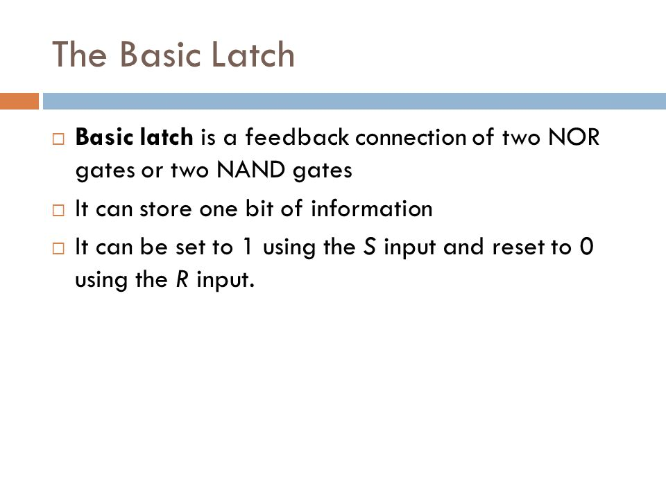 The Basic Latch Basic latch is a feedback connection of two NOR gates or two NAND gates. It can store one bit of information.