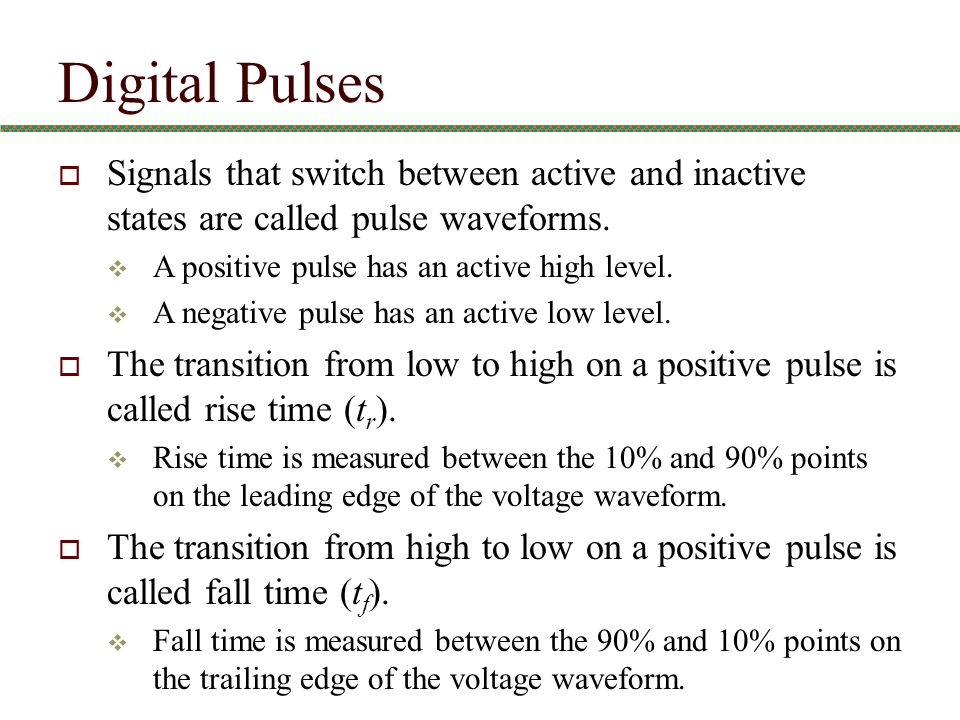 Digital Pulses Signals that switch between active and inactive states are called pulse waveforms. A positive pulse has an active high level.