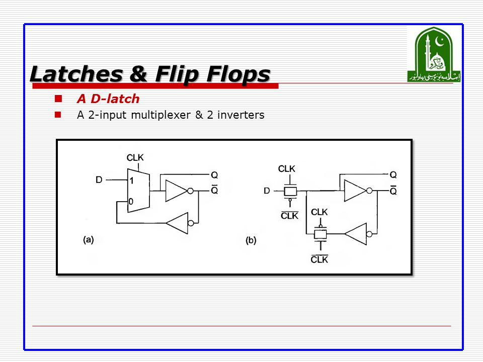 Latches & Flip Flops A D-latch A 2-input multiplexer & 2 inverters