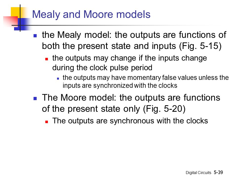 Mealy and Moore models the Mealy model: the outputs are functions of both the present state and inputs (Fig. 5-15)