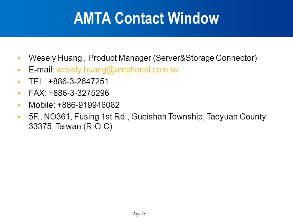 AMTA Contact Window Wesely Huang , Product Manager (Server&Storage Connector) E-mail: wesely.huang@amphenol.com.tw.