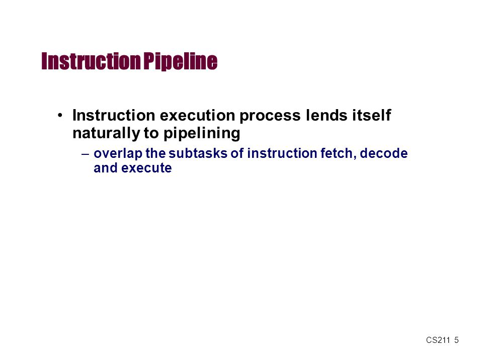 Instruction Pipeline Instruction execution process lends itself naturally to pipelining.