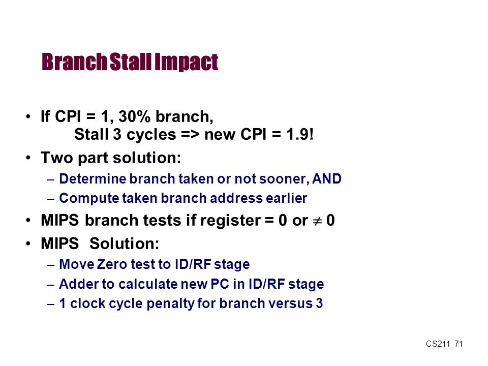 Branch Stall Impact If CPI = 1, 30% branch, Stall 3 cycles => new CPI = 1.9! Two part solution: Determine branch taken or not sooner, AND.