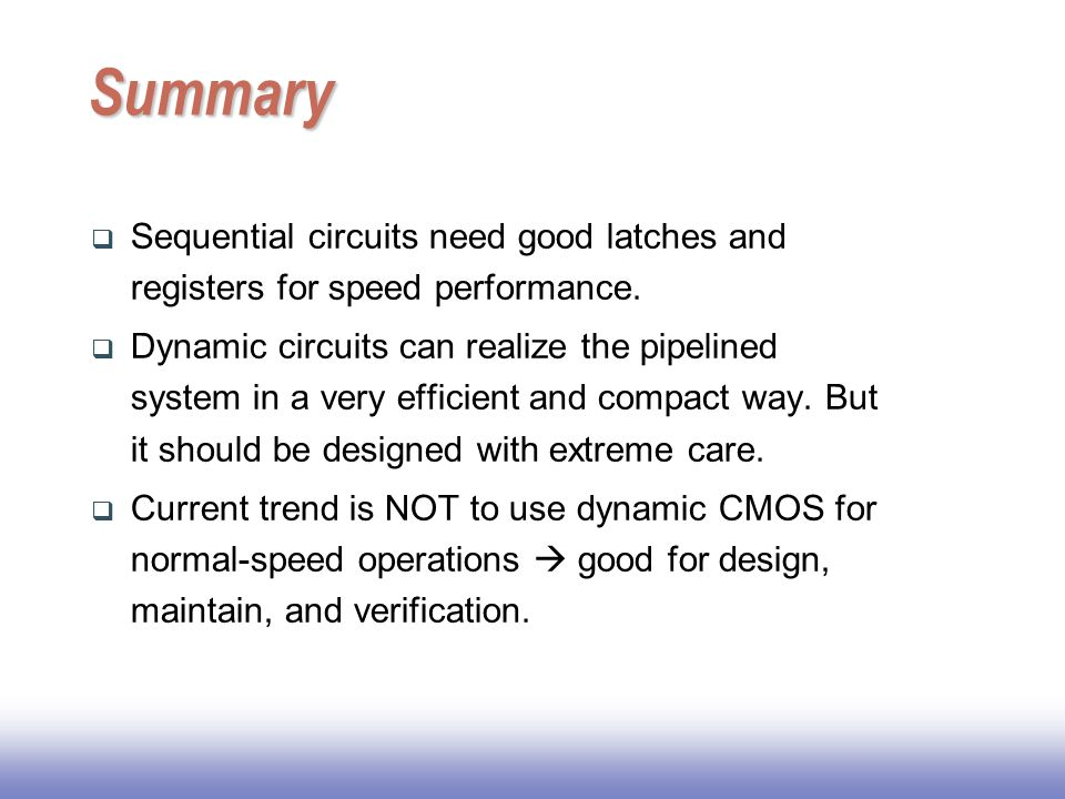 Summary Sequential circuits need good latches and registers for speed performance.
