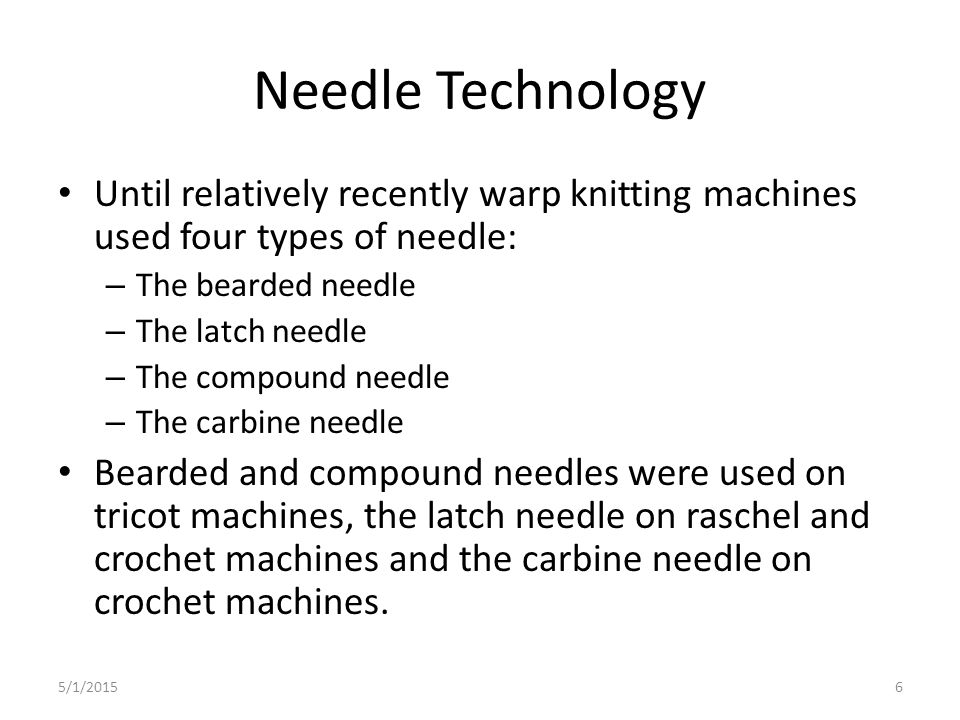 Needle Technology Until relatively recently warp knitting machines used four types of needle: The bearded needle.