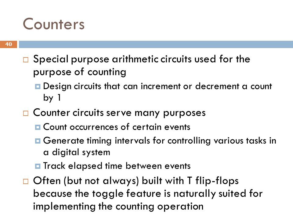 Counters Special purpose arithmetic circuits used for the purpose of counting. Design circuits that can increment or decrement a count by 1.