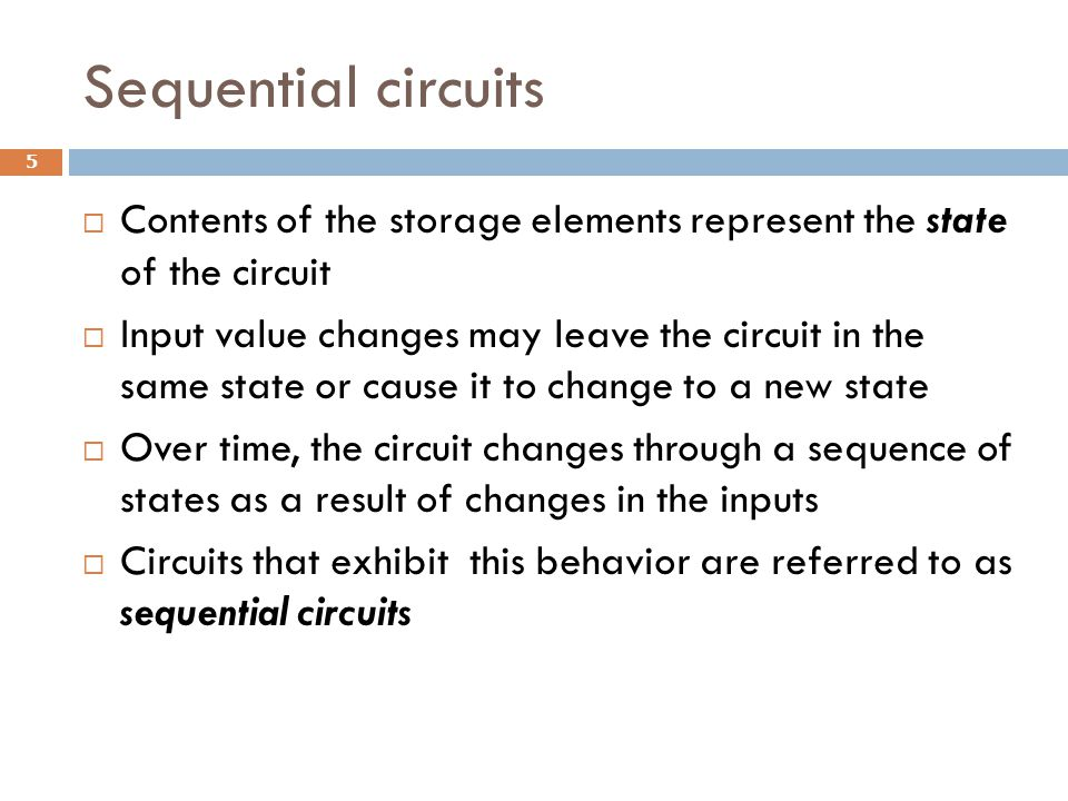 Sequential circuits Contents of the storage elements represent the state of the circuit.
