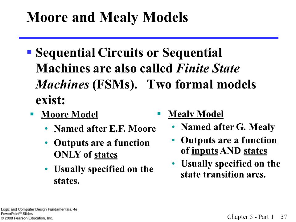 Moore and Mealy Models Sequential Circuits or Sequential Machines are also called Finite State Machines (FSMs). Two formal models exist: