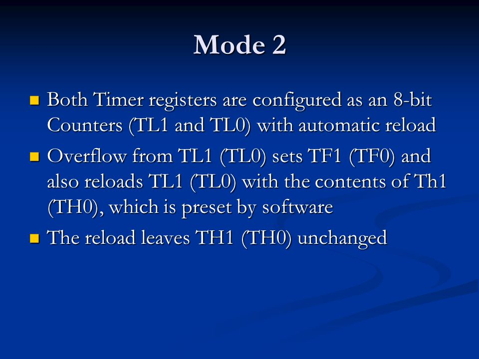 Mode 2 Both Timer registers are configured as an 8-bit Counters (TL1 and TL0) with automatic reload.