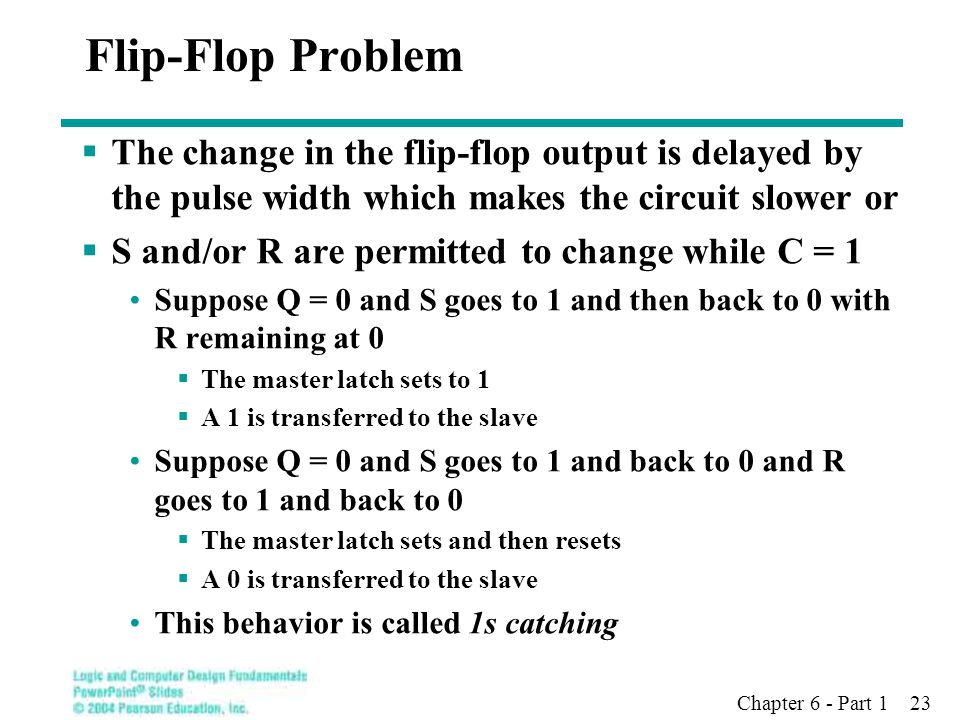 Flip-Flop Problem The change in the flip-flop output is delayed by the pulse width which makes the circuit slower or.