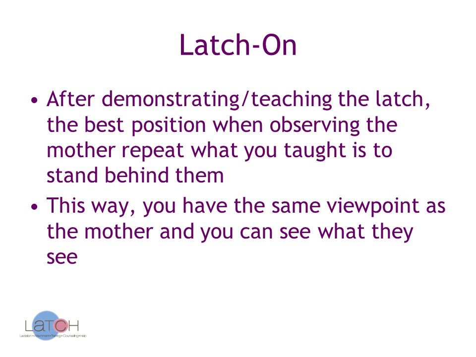 Latch-On After demonstrating/teaching the latch, the best position when observing the mother repeat what you taught is to stand behind them.