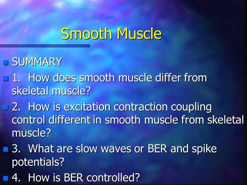 Smooth Muscle SUMMARY. 1. How does smooth muscle differ from skeletal muscle