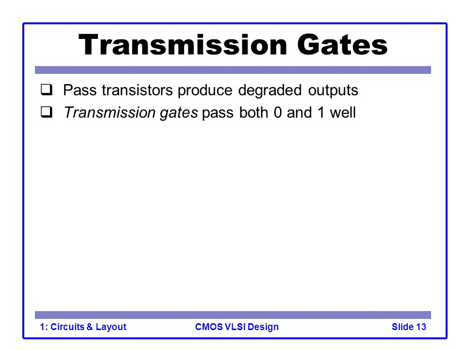 Transmission Gates Pass transistors produce degraded outputs