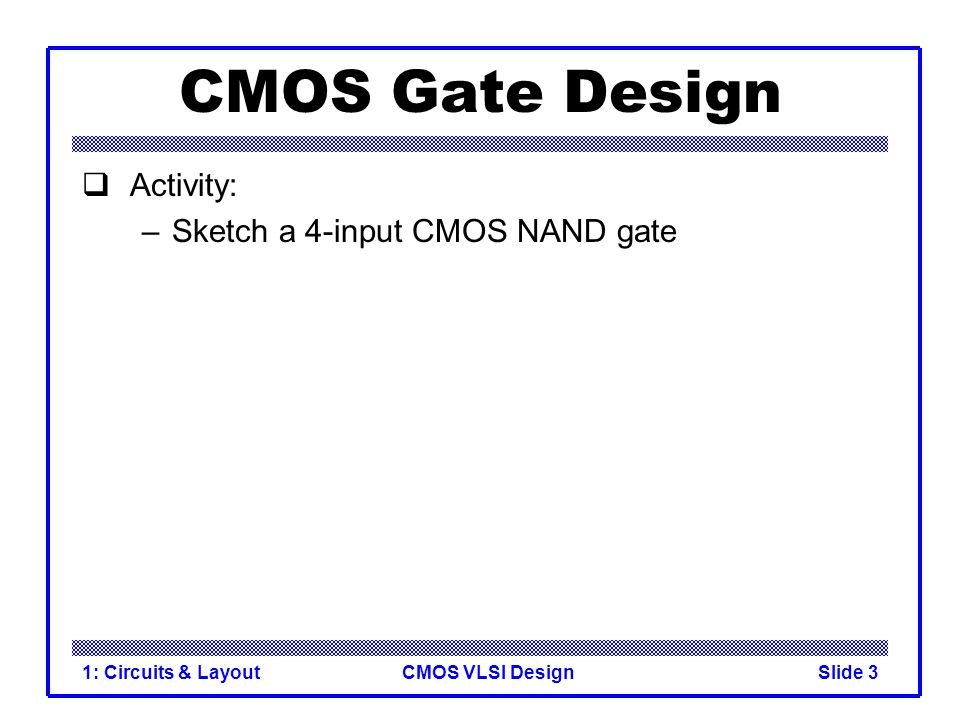 CMOS Gate Design Activity: Sketch a 4-input CMOS NAND gate
