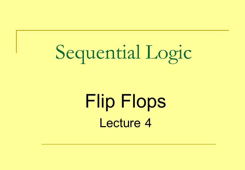 Sequential Logic Flip Flops Lecture 4