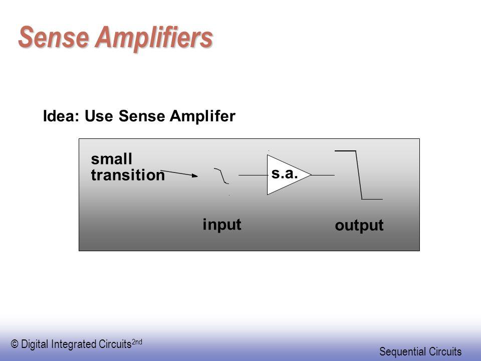 Sense Amplifiers Idea: Use Sense Amplifer small s.a. transition input