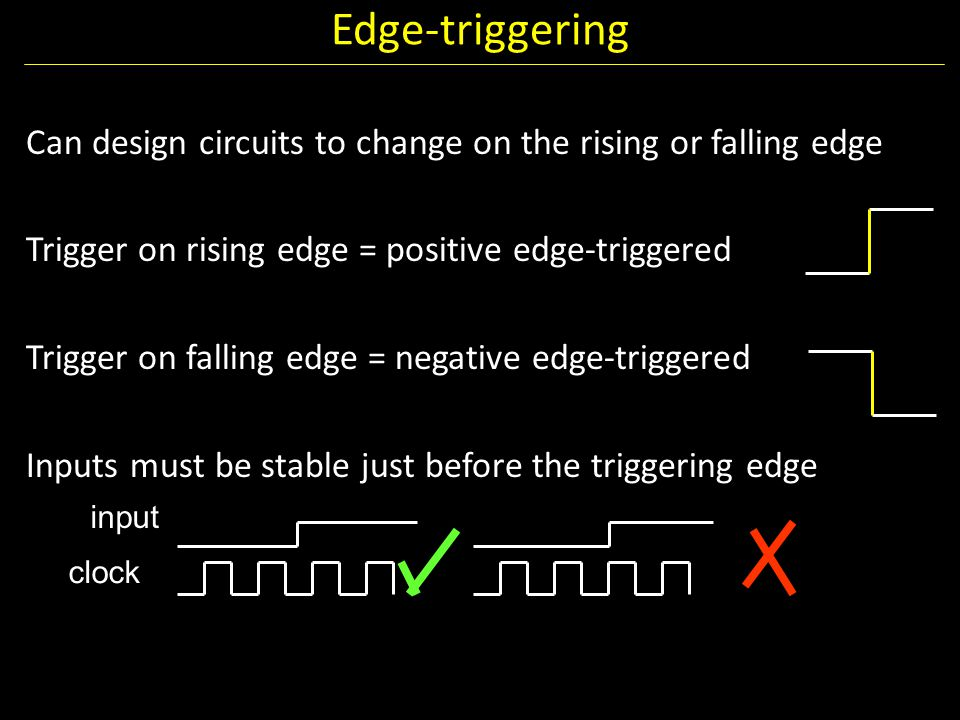 Edge-triggering Can design circuits to change on the rising or falling edge. Trigger on rising edge = positive edge-triggered.