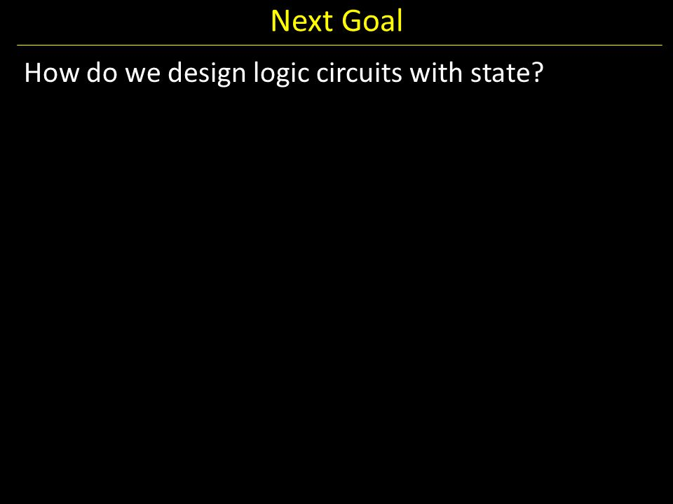 Next Goal How do we design logic circuits with state