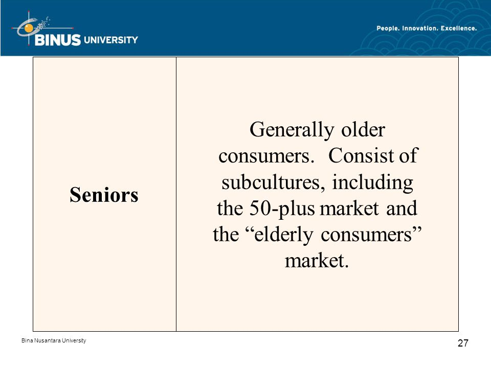 Seniors Generally older consumers. Consist of subcultures, including the 50-plus market and the elderly consumers market.