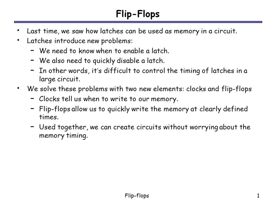 Flip-Flops Last time, we saw how latches can be used as memory in a circuit. Latches introduce new problems: