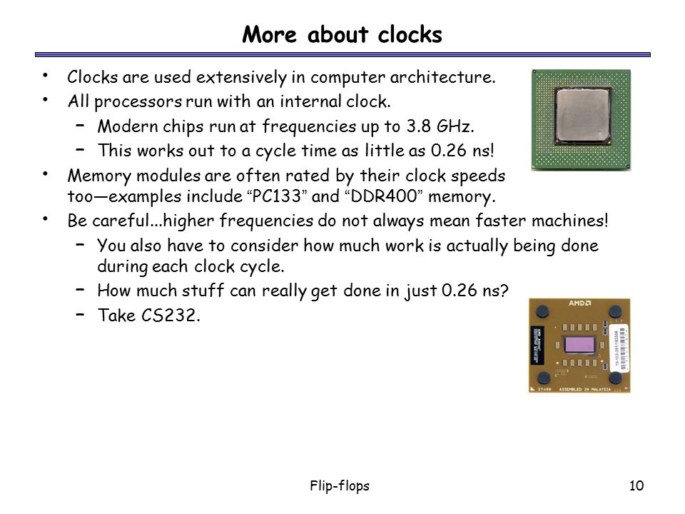 More about clocks Clocks are used extensively in computer architecture. All processors run with an internal clock.