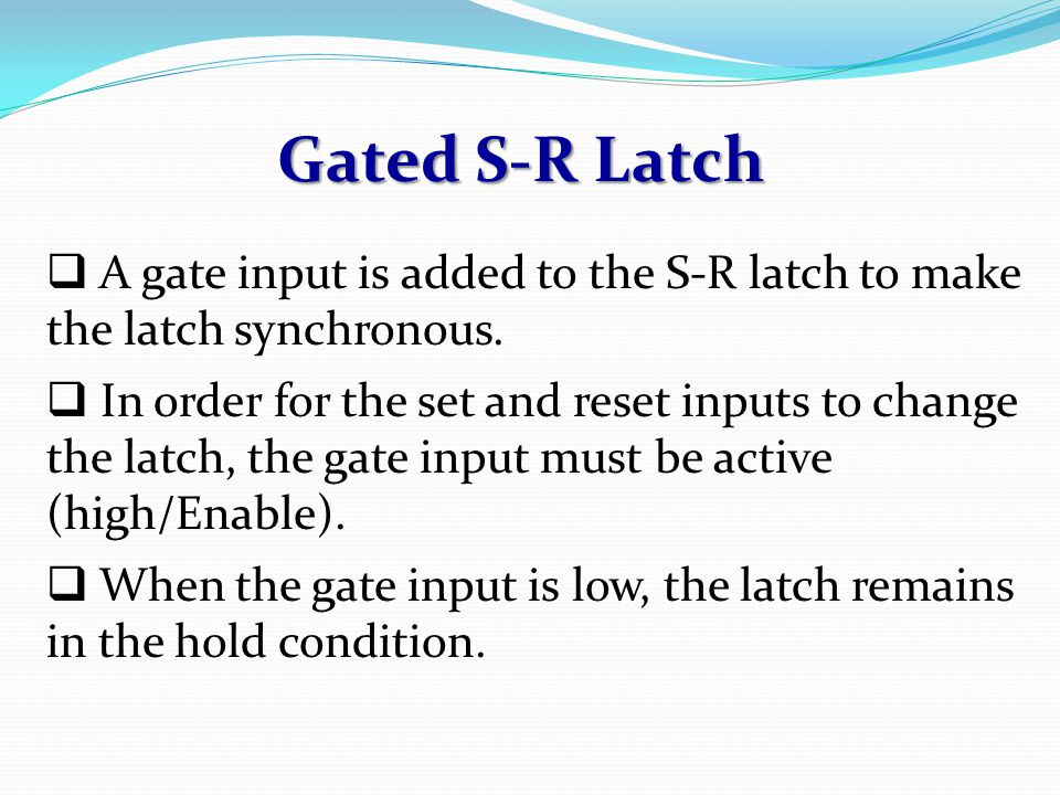 Gated S-R Latch A gate input is added to the S-R latch to make the latch synchronous.