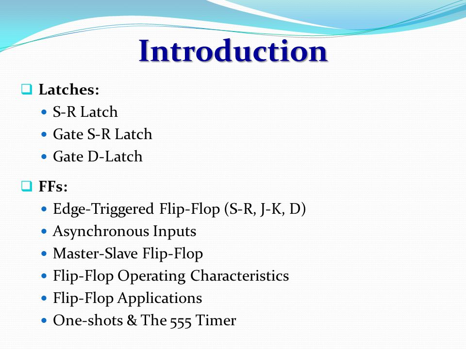 Introduction Latches: S-R Latch Gate S-R Latch Gate D-Latch FFs: