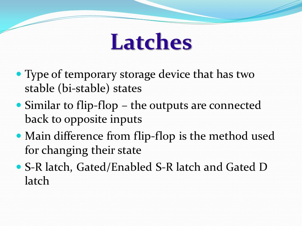Latches Type of temporary storage device that has two stable (bi-stable) states.