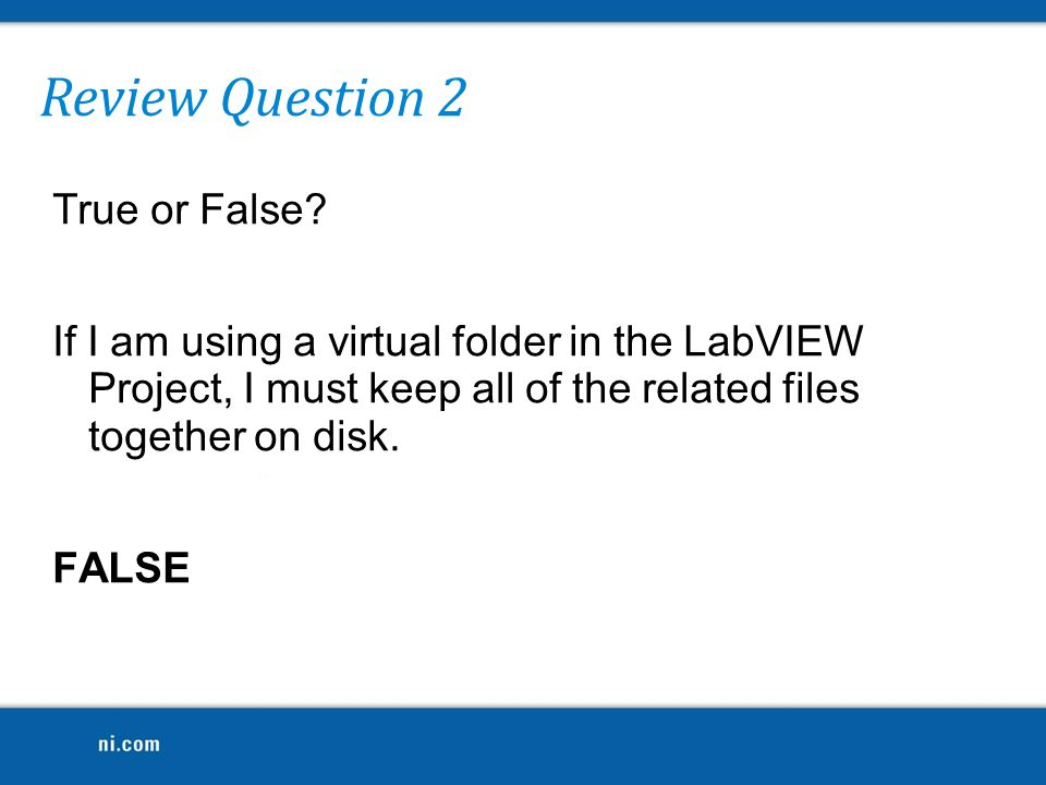 Review Question 2 True or False If I am using a virtual folder in the LabVIEW Project, I must keep all of the related files together on disk. FALSE