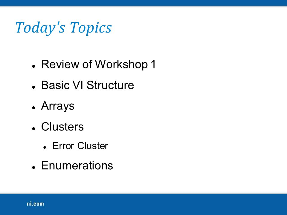 Today s Topics Review of Workshop 1 Basic VI Structure Arrays Clusters