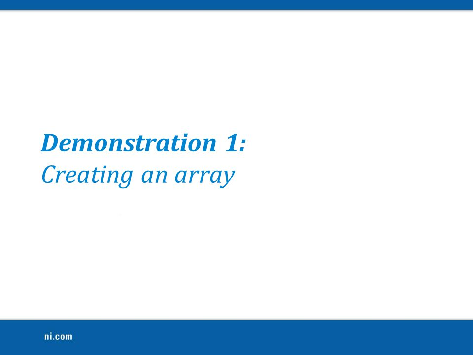 Demonstration 1: Creating an array Look at Array.vi example